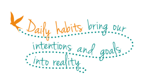 Daily habits bring our intentions and goals into reality.