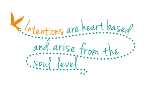 Intentions are heart based and arise from the soul level.