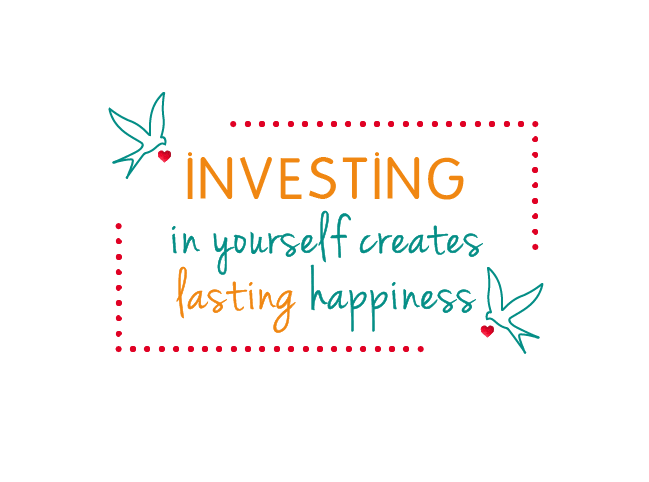 INVESTING in yourself creates lasting happinesss