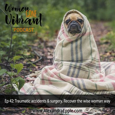 Episode #42: Traumatic Accidents & Surgery. Recover the wise woman way.